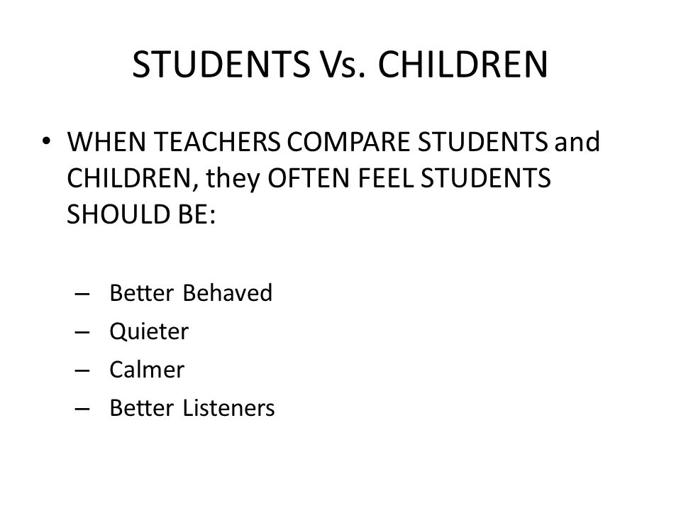 STUDENTS Vs. CHILDREN WHEN TEACHERS COMPARE STUDENTS and CHILDREN, they OFTEN FEEL STUDENTS SHOULD BE: