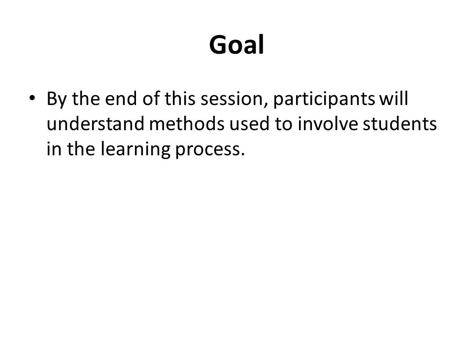 Goal By the end of this session, participants will understand methods used to involve students in the learning process.