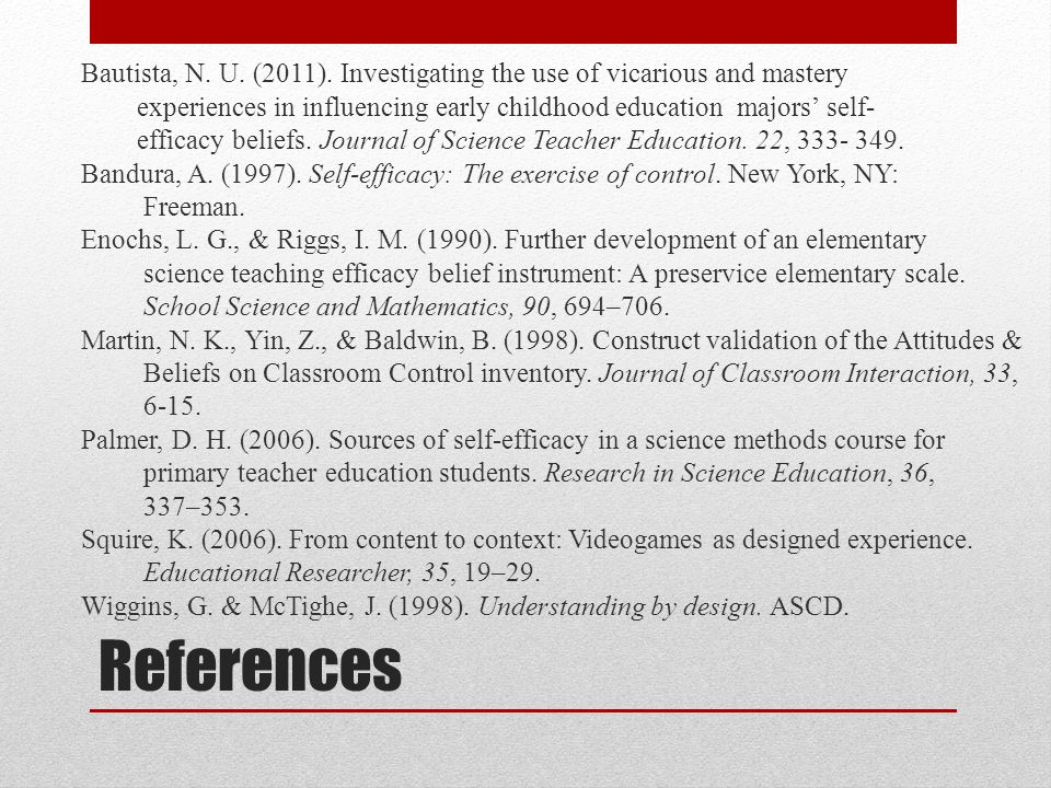 Bautista, N. U. (2011). Investigating the use of vicarious and mastery experiences in influencing early childhood education majors' self- efficacy beliefs. Journal of Science Teacher Education. 22, 333- 349. Bandura, A. (1997). Self-efficacy: The exercise of control. New York, NY: Freeman. Enochs, L. G., & Riggs, I. M. (1990). Further development of an elementary science teaching efficacy belief instrument: A preservice elementary scale. School Science and Mathematics, 90, 694–706. Martin, N. K., Yin, Z., & Baldwin, B. (1998). Construct validation of the Attitudes & Beliefs on Classroom Control inventory. Journal of Classroom Interaction, 33, 6-15. Palmer, D. H. (2006). Sources of self-efficacy in a science methods course for primary teacher education students. Research in Science Education, 36, 337–353. Squire, K. (2006). From content to context: Videogames as designed experience. Educational Researcher, 35, 19–29. Wiggins, G. & McTighe, J. (1998). Understanding by design. ASCD.