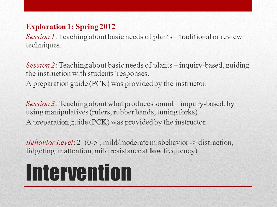 Exploration 1: Spring 2012 Session 1: Teaching about basic needs of plants – traditional or review techniques. Session 2: Teaching about basic needs of plants – inquiry-based, guiding the instruction with students' responses. A preparation guide (PCK) was provided by the instructor. Session 3: Teaching about what produces sound – inquiry-based, by using manipulatives (rulers, rubber bands, tuning forks). Behavior Level: 2 (0-5 , mild/moderate misbehavior -> distraction, fidgeting, inattention, mild resistance at low frequency)