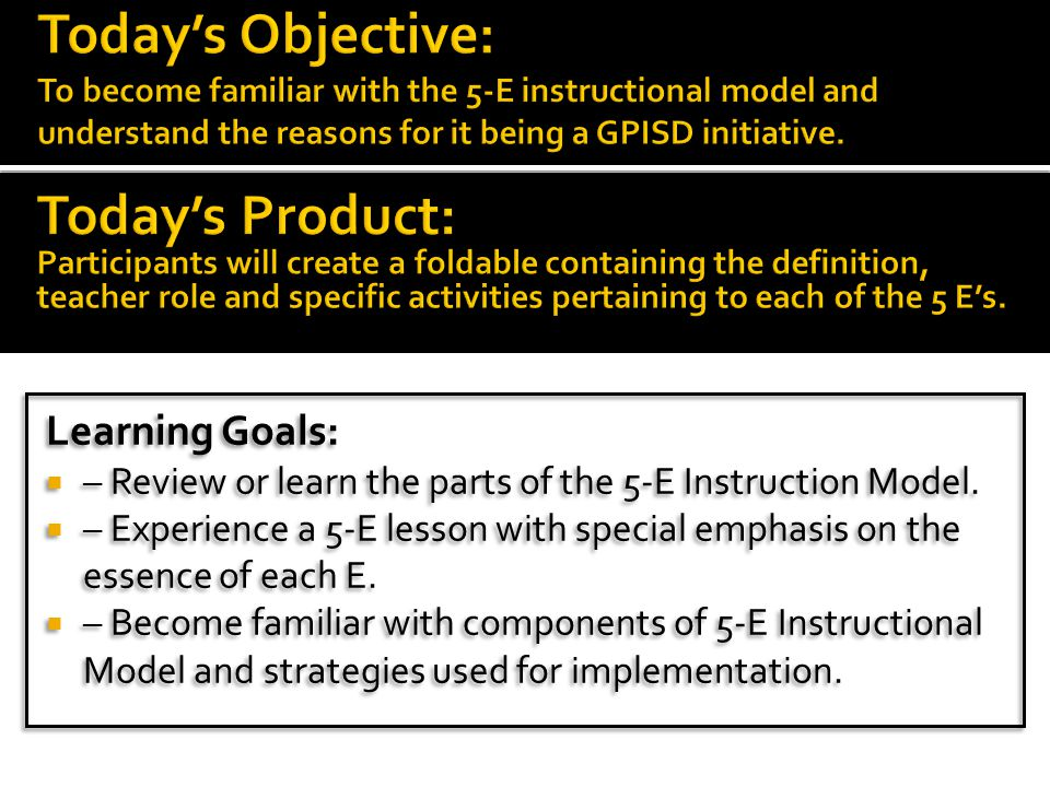 Today's Objective: To become familiar with the 5-E instructional model and understand the reasons for it being a GPISD initiative.