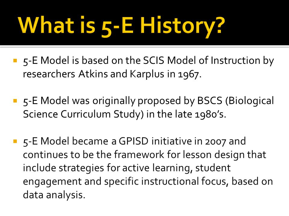 What is 5-E History 5-E Model is based on the SCIS Model of Instruction by researchers Atkins and Karplus in 1967.