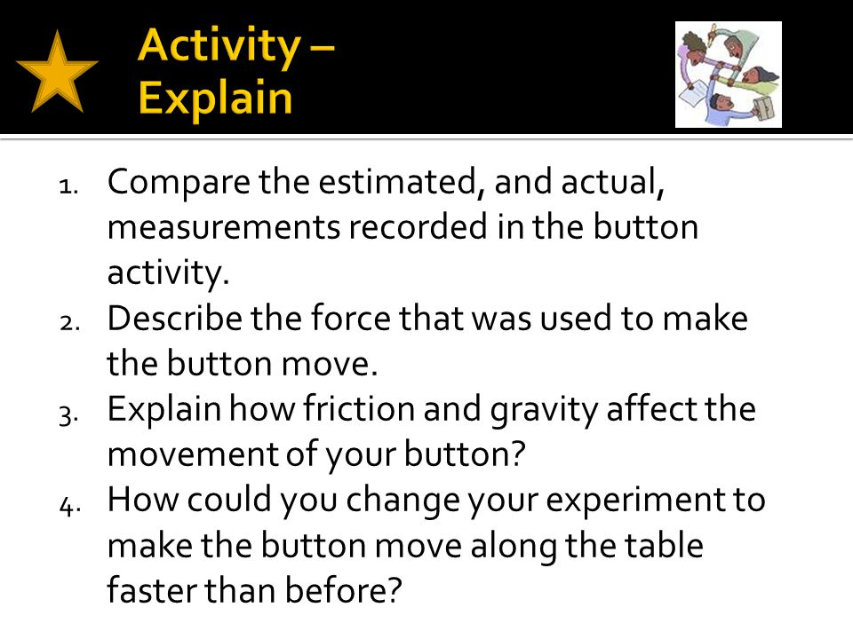 Activity – Explain Compare the estimated, and actual, measurements recorded in the button activity.