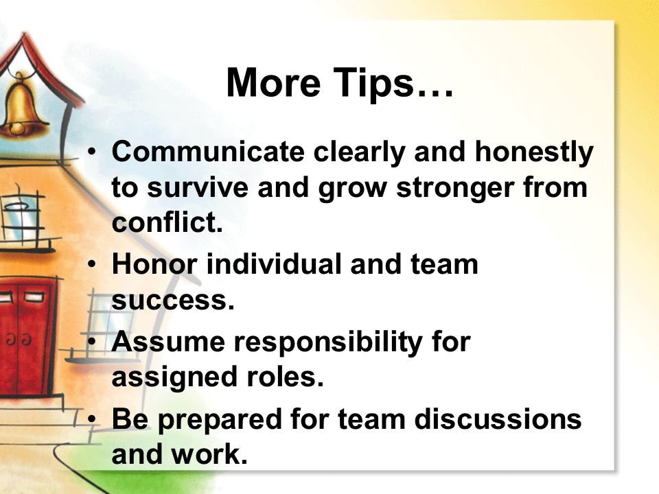 More Tips… Communicate clearly and honestly to survive and grow stronger from conflict. Honor individual and team success.