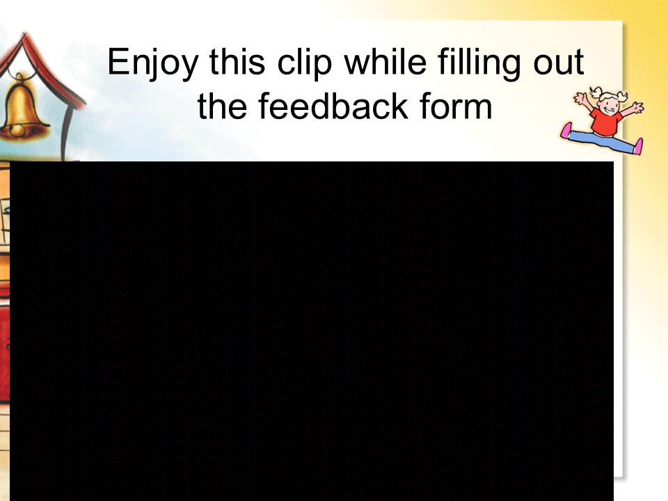 Enjoy this clip while filling out the feedback form