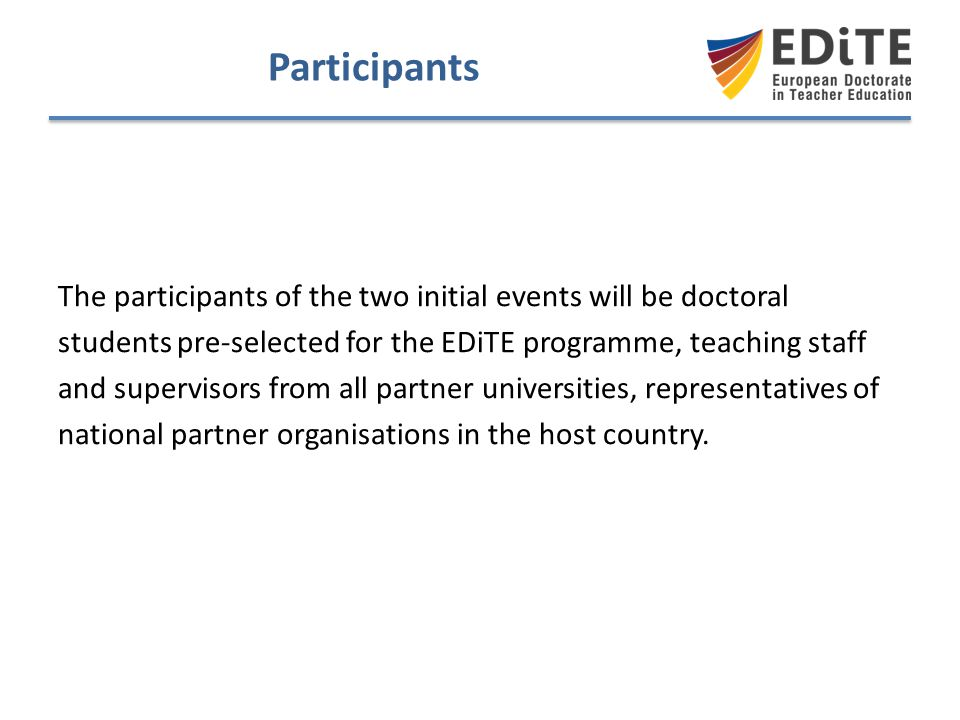 Participants The participants of the two initial events will be doctoral. students pre-selected for the EDiTE programme, teaching staff.