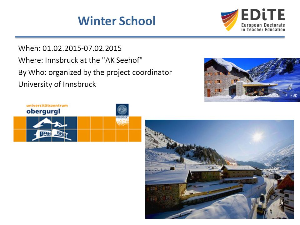 Winter School When: 01.02.2015-07.02.2015. Where: Innsbruck at the AK Seehof By Who: organized by the project coordinator.