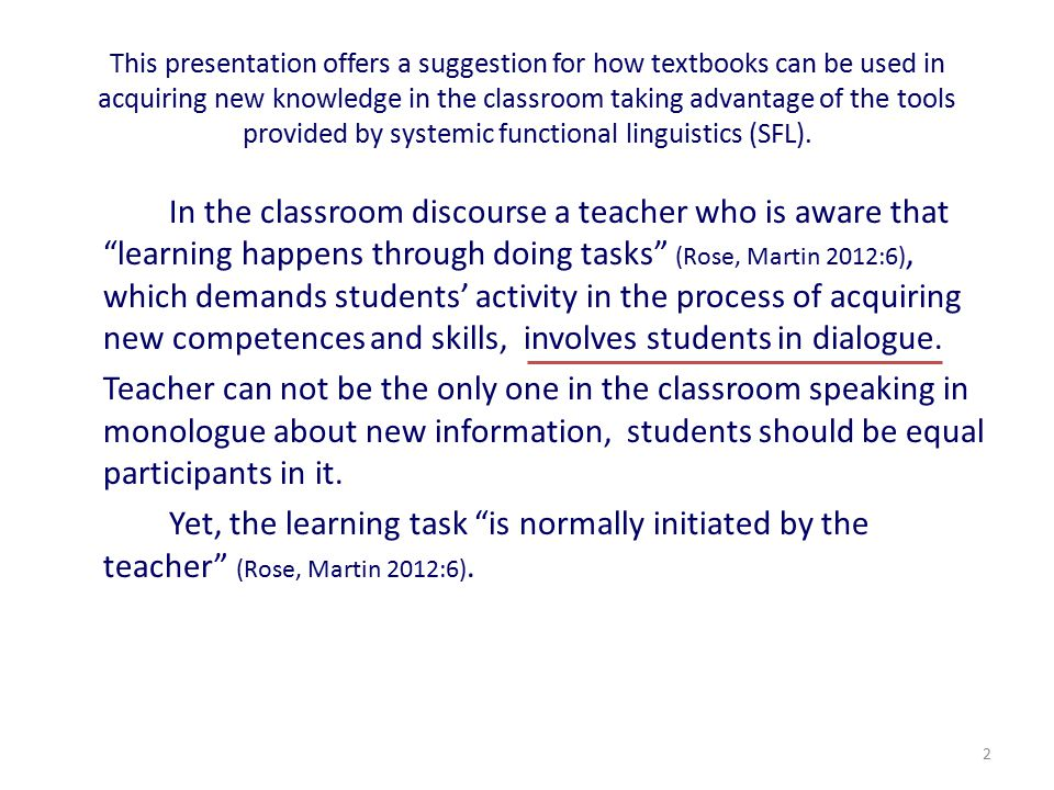 This presentation offers a suggestion for how textbooks can be used in acquiring new knowledge in the classroom taking advantage of the tools provided by systemic functional linguistics (SFL).