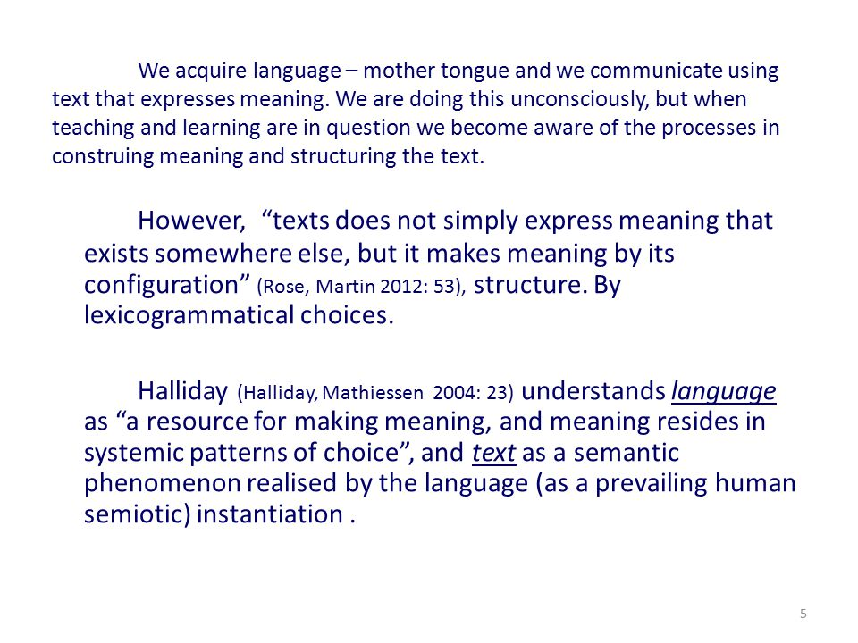 We acquire language – mother tongue and we communicate using text that expresses meaning. We are doing this unconsciously, but when teaching and learning are in question we become aware of the processes in construing meaning and structuring the text.