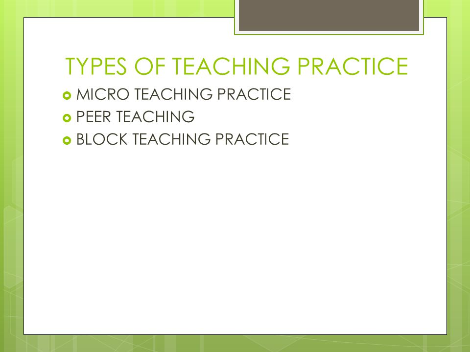 TYPES OF TEACHING PRACTICE
