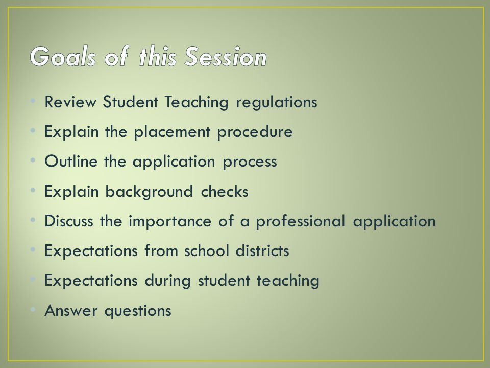 Goals of this Session Review Student Teaching regulations