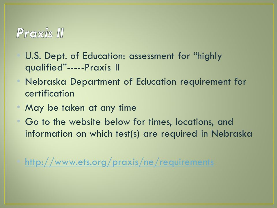 Praxis II U.S. Dept. of Education: assessment for highly qualified -----Praxis II. Nebraska Department of Education requirement for certification.