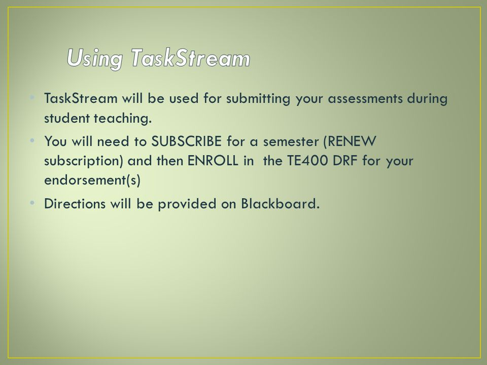 Using TaskStream TaskStream will be used for submitting your assessments during student teaching.