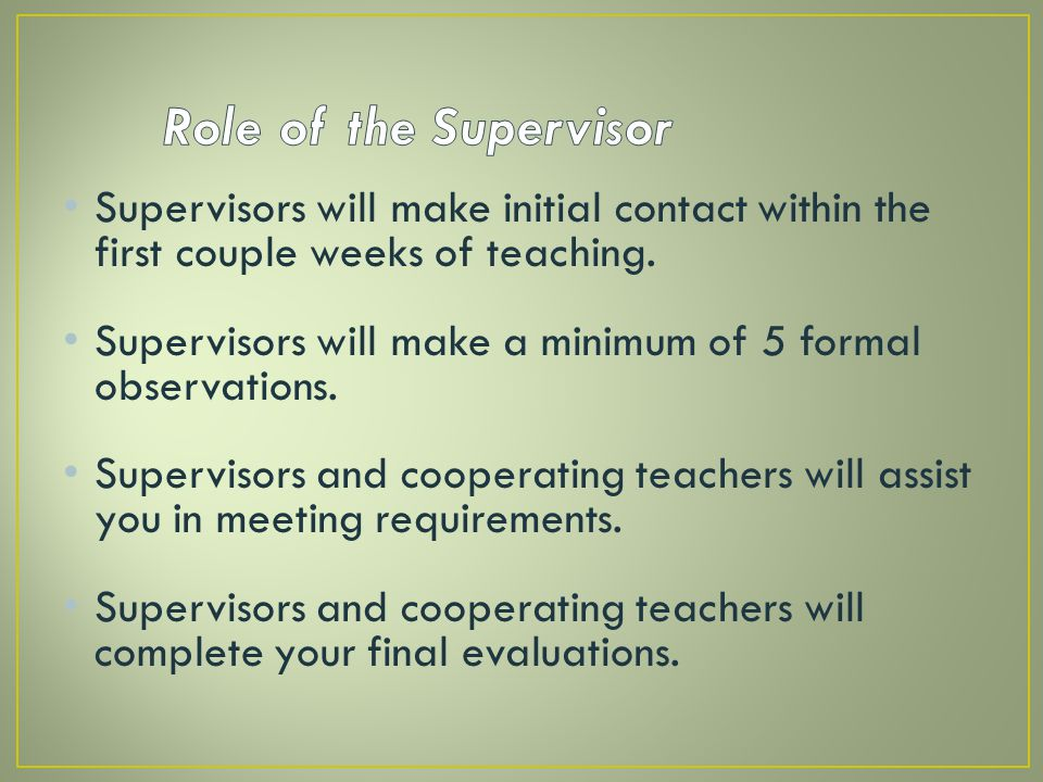 Role of the Supervisor Supervisors will make initial contact within the first couple weeks of teaching.