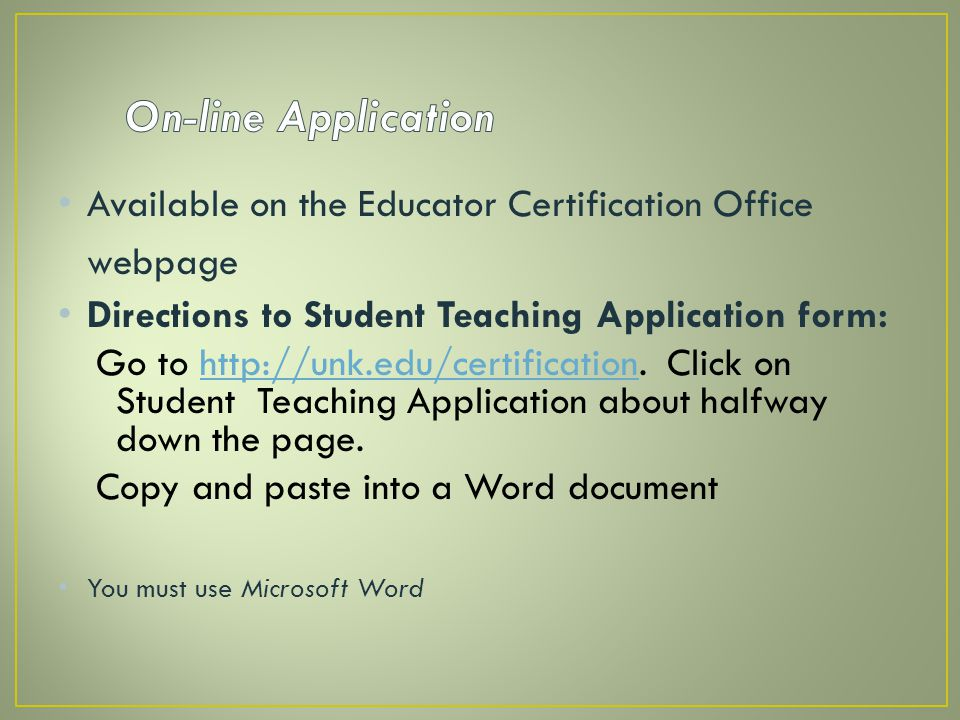On-line Application Available on the Educator Certification Office webpage. Directions to Student Teaching Application form: