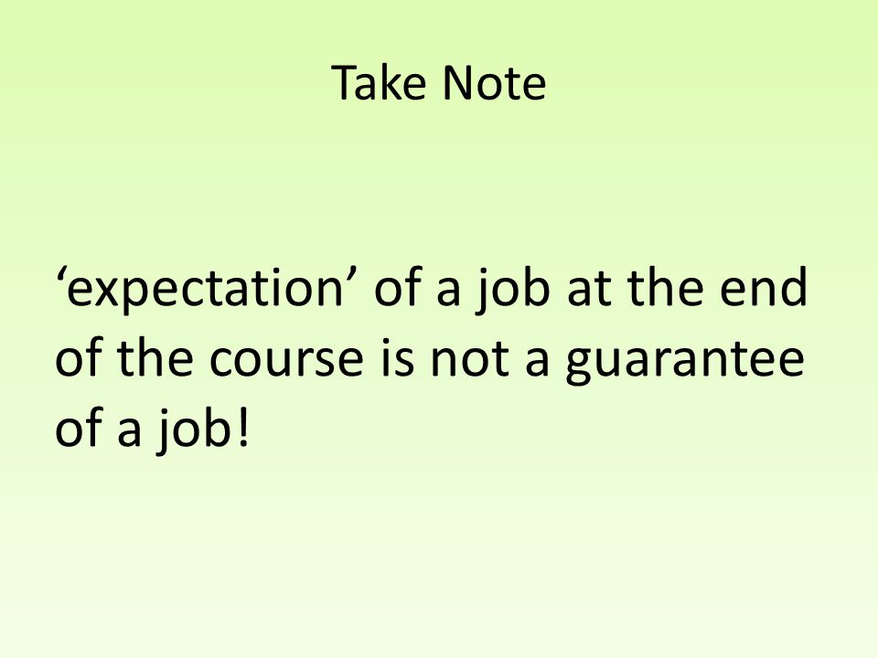 Take Note 'expectation' of a job at the end of the course is not a guarantee of a job!