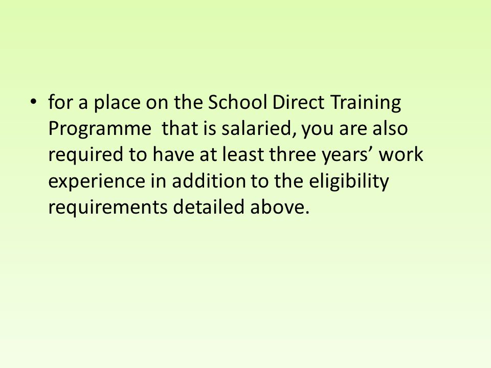 for a place on the School Direct Training Programme that is salaried, you are also required to have at least three years' work experience in addition to the eligibility requirements detailed above.