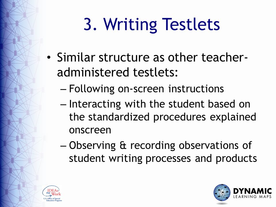 3. Writing Testlets Similar structure as other teacher- administered testlets: Following on-screen instructions.