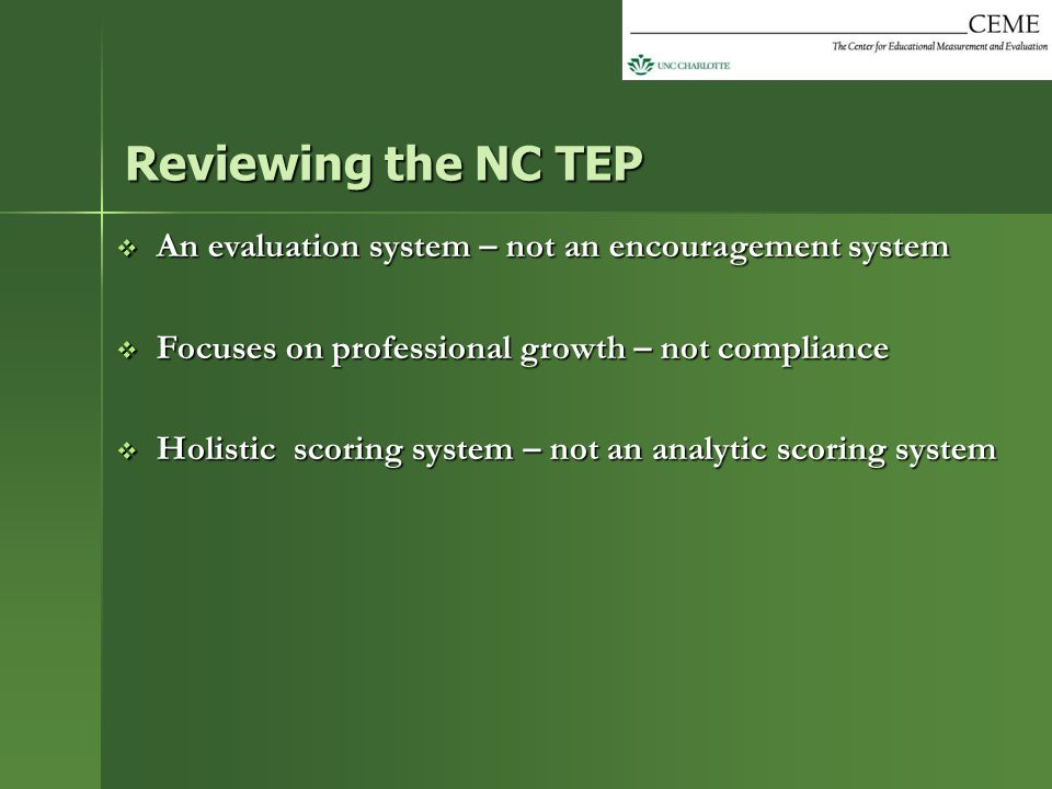 Reviewing the NC TEP An evaluation system – not an encouragement system. Focuses on professional growth – not compliance.