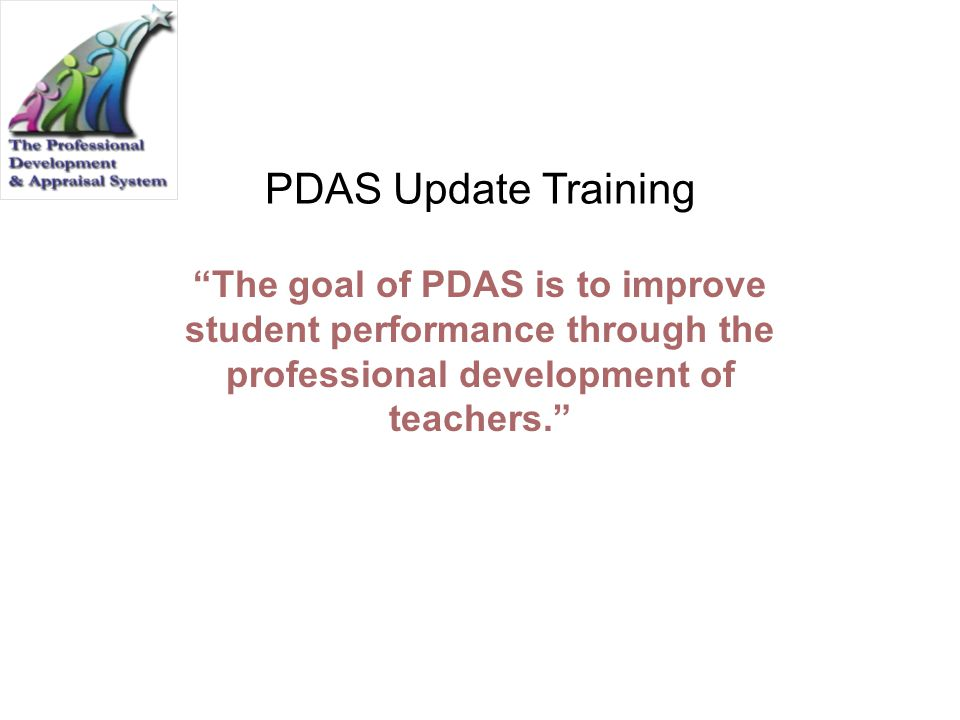 PDAS Update Training The goal of PDAS is to improve student performance through the professional development of teachers.