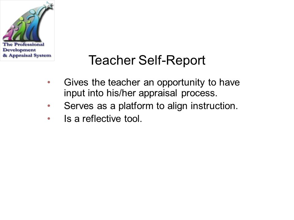 Teacher Self-Report Gives the teacher an opportunity to have input into his/her appraisal process. Serves as a platform to align instruction.