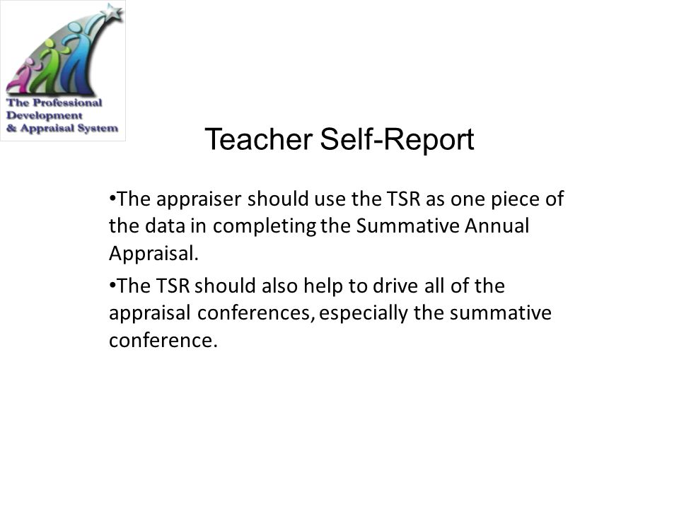 Teacher Self-Report The appraiser should use the TSR as one piece of the data in completing the Summative Annual Appraisal.
