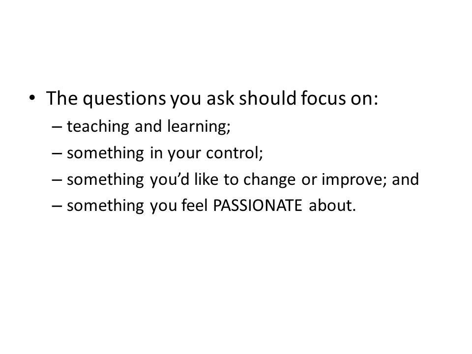 The questions you ask should focus on: