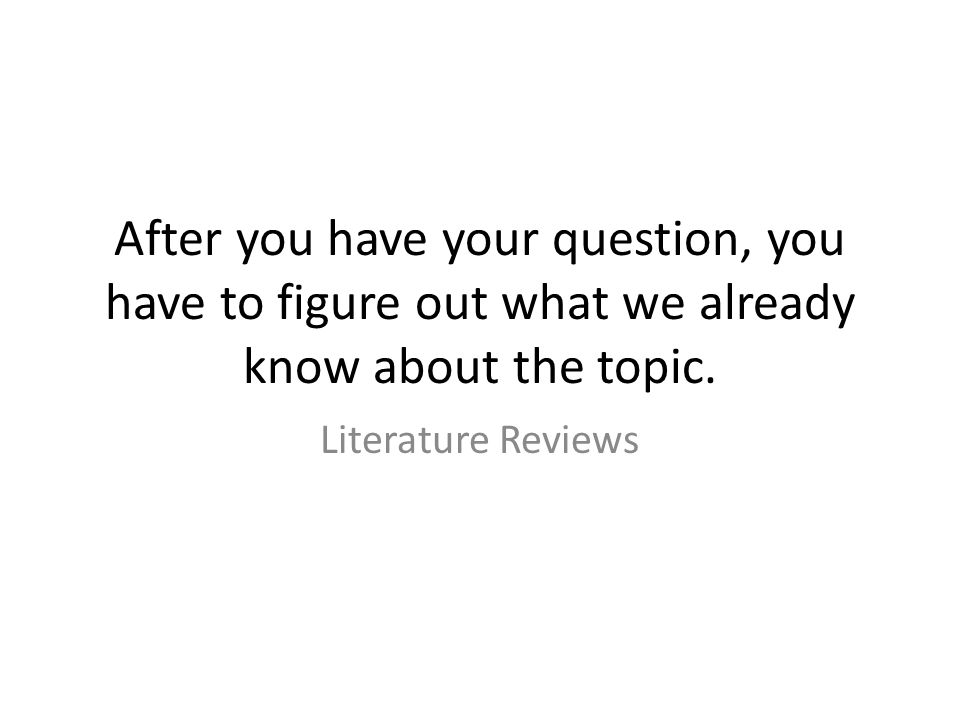 After you have your question, you have to figure out what we already know about the topic.