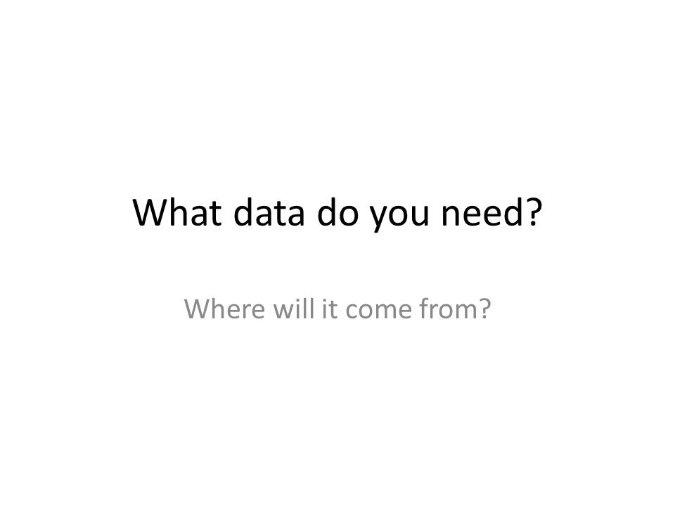 What data do you need Where will it come from