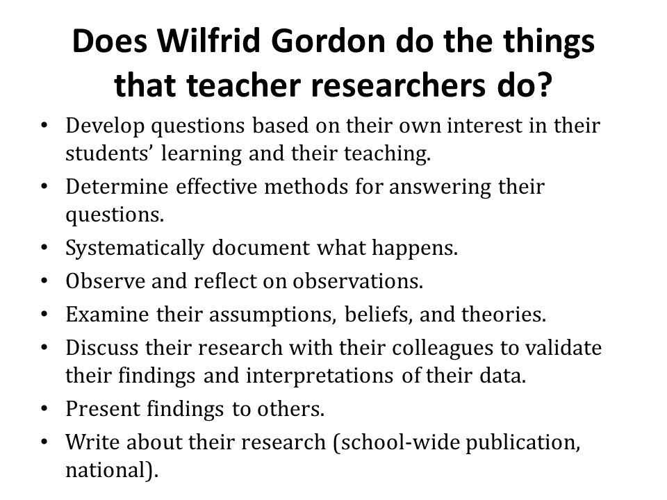Does Wilfrid Gordon do the things that teacher researchers do