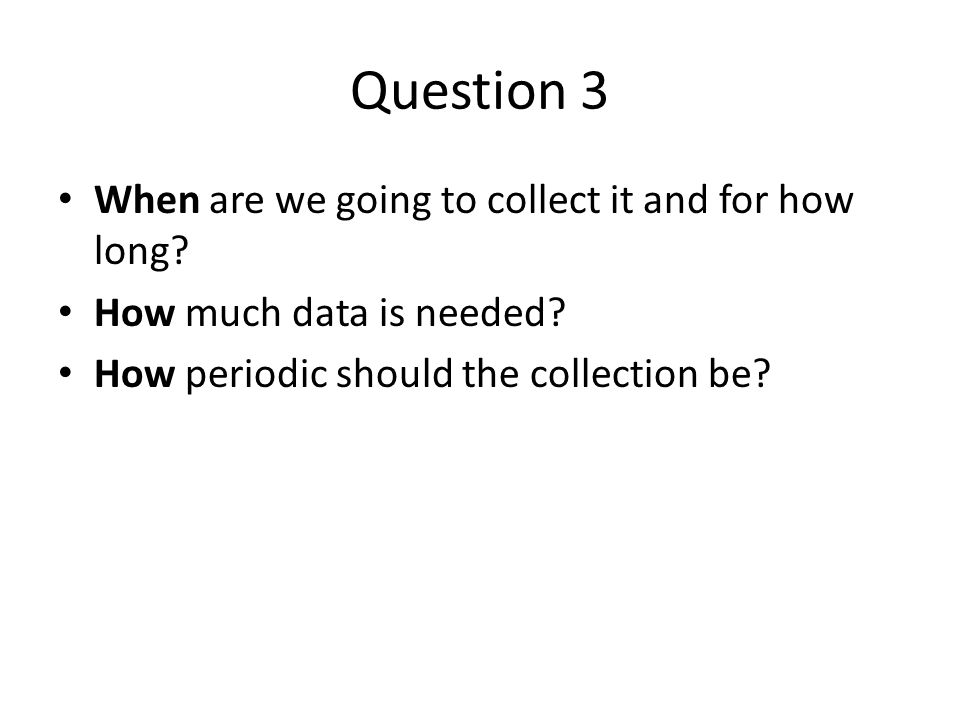 Question 3 When are we going to collect it and for how long