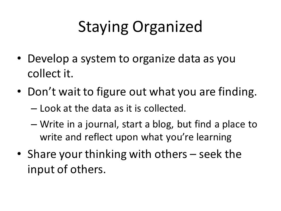 Staying Organized Develop a system to organize data as you collect it.