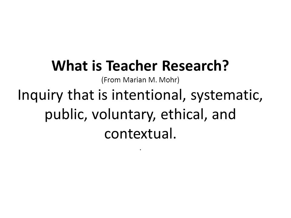 What is Teacher Research. (From Marian M
