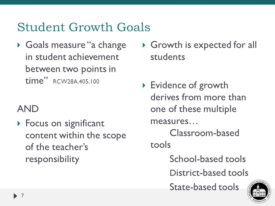 Student Growth Goals Goals measure a change in student achievement between two points in time RCW28A.405.100.