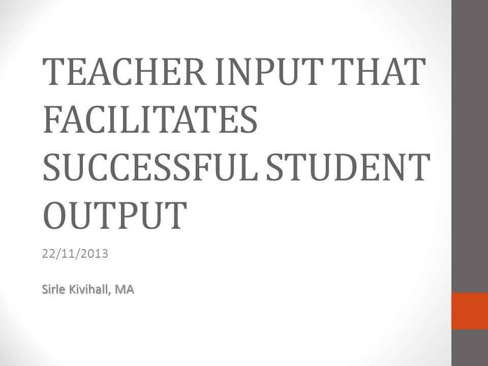 TEACHER INPUT THAT FACILITATES SUCCESSFUL STUDENT OUTPUT