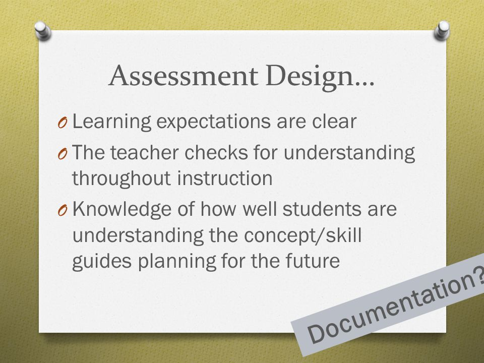 Assessment Design… Documentation Learning expectations are clear