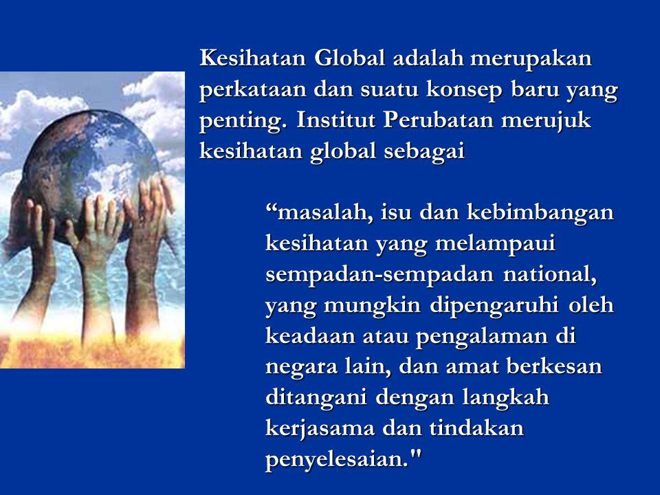 Kesihatan Global adalah merupakan perkataan dan suatu konsep baru yang penting. Institut Perubatan merujuk kesihatan global sebagai masalah, isu dan kebimbangan kesihatan yang melampaui sempadan-sempadan national, yang mungkin dipengaruhi oleh keadaan atau pengalaman di negara lain, dan amat berkesan ditangani dengan langkah kerjasama dan tindakan penyelesaian.
