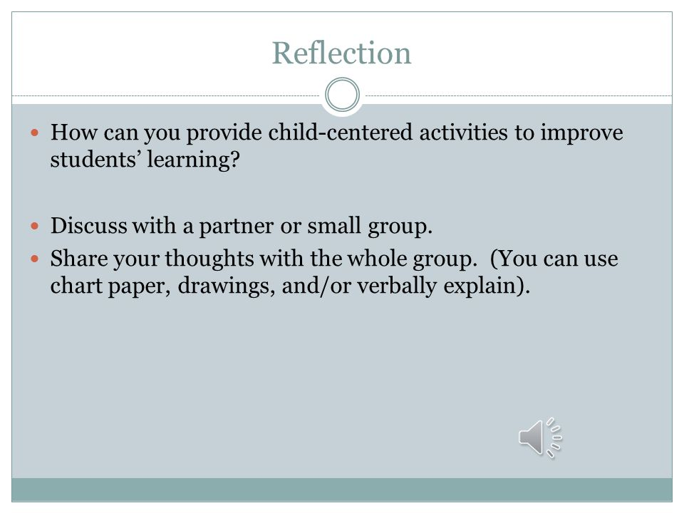 Reflection How can you provide child-centered activities to improve students' learning Discuss with a partner or small group.