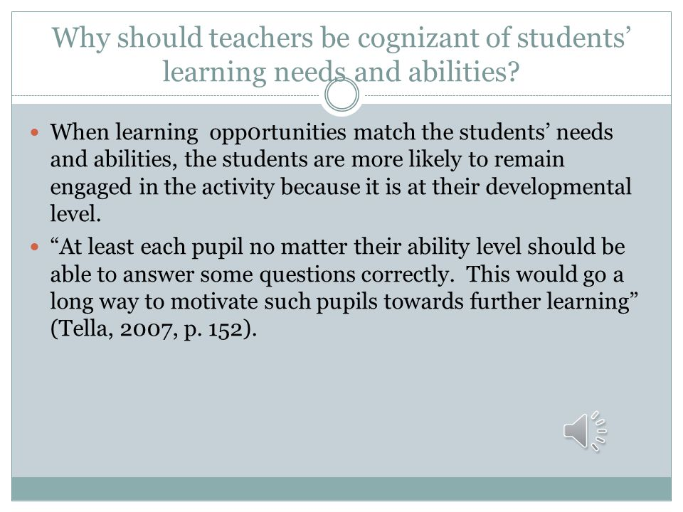Why should teachers be cognizant of students' learning needs and abilities