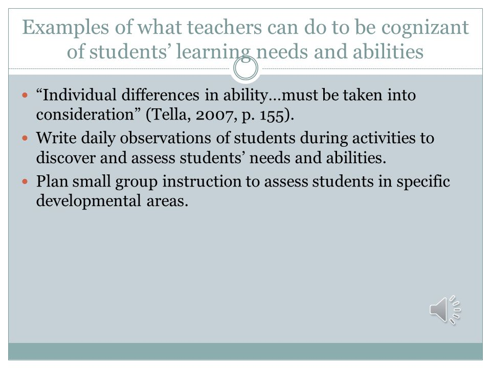 Examples of what teachers can do to be cognizant of students' learning needs and abilities