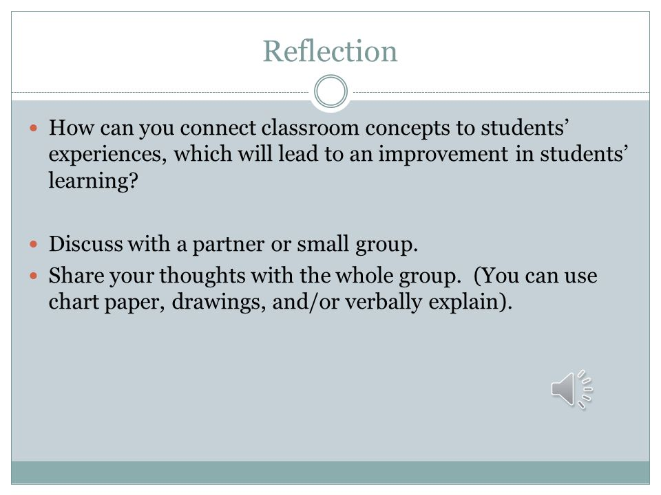 Reflection How can you connect classroom concepts to students' experiences, which will lead to an improvement in students' learning