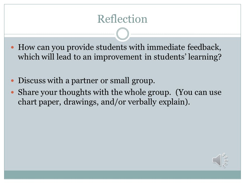 Reflection How can you provide students with immediate feedback, which will lead to an improvement in students' learning
