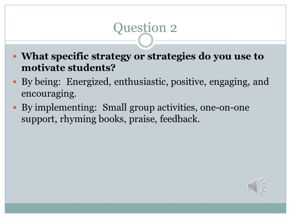 Question 2 What specific strategy or strategies do you use to motivate students