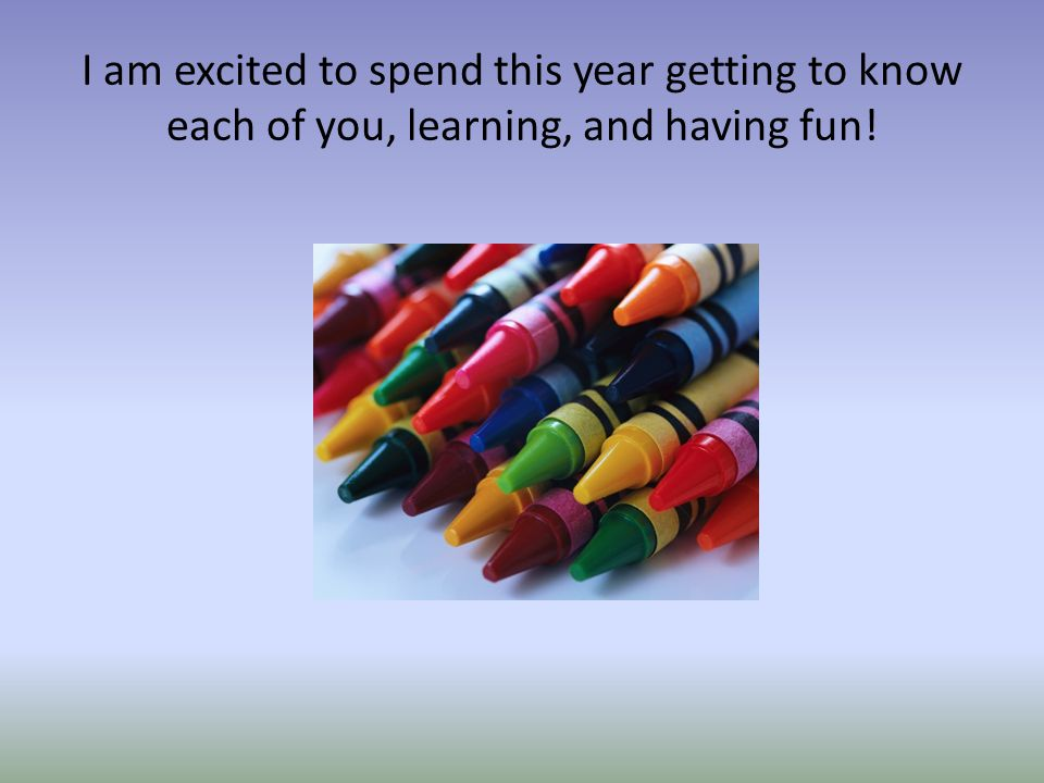 I am excited to spend this year getting to know each of you, learning, and having fun!
