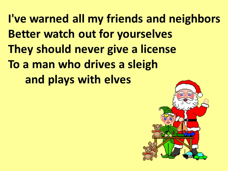 I ve warned all my friends and neighbors Better watch out for yourselves They should never give a license To a man who drives a sleigh