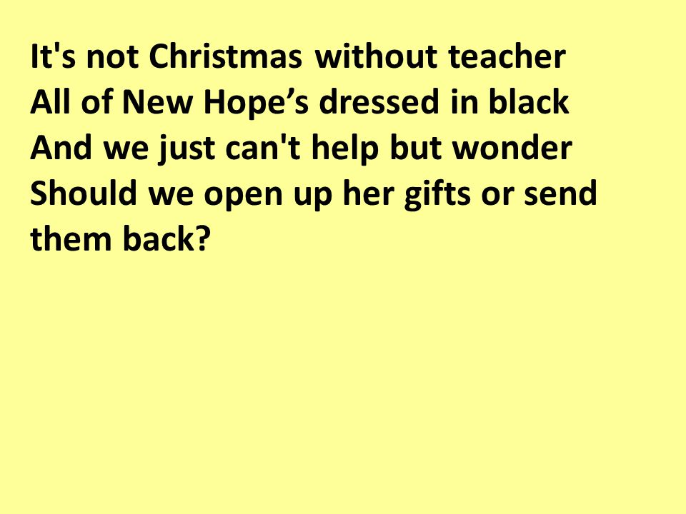 It s not Christmas without teacher All of New Hope's dressed in black And we just can t help but wonder Should we open up her gifts or send them back