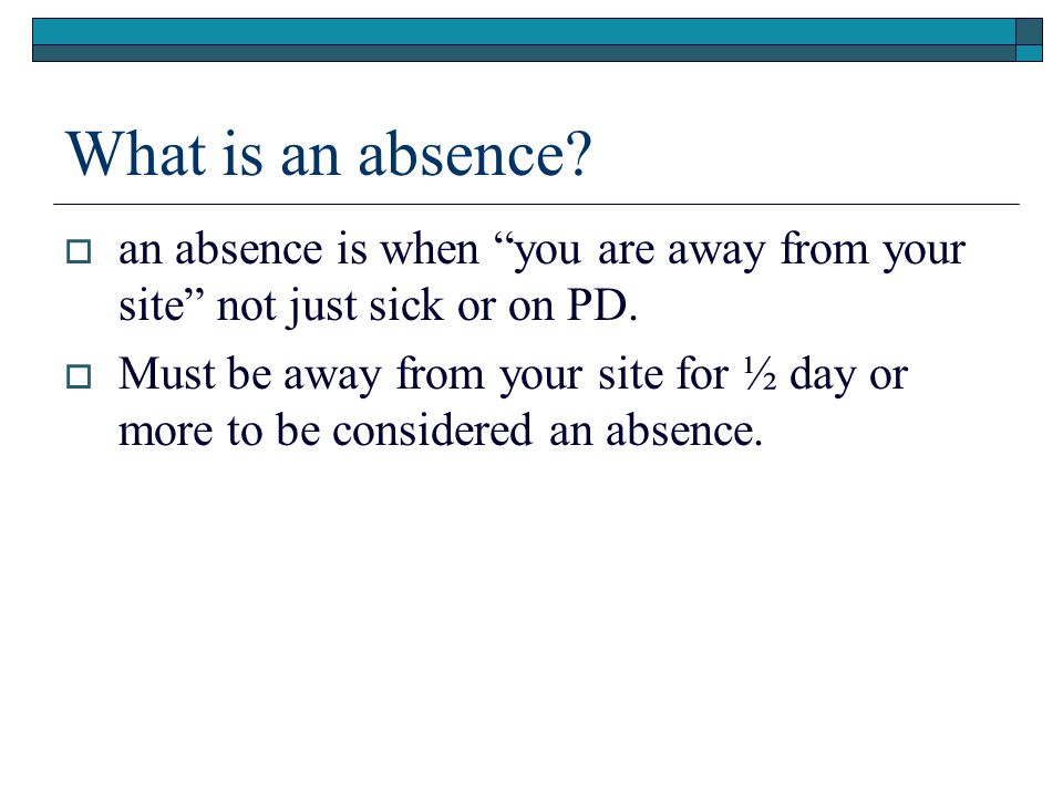 What is an absence an absence is when you are away from your site not just sick or on PD.