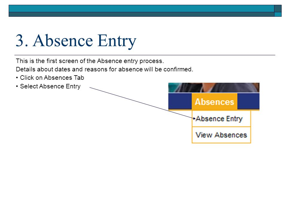 3. Absence Entry This is the first screen of the Absence entry process. Details about dates and reasons for absence will be confirmed.