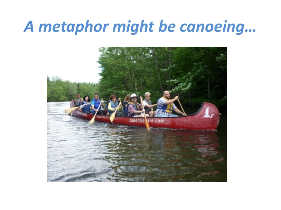 A metaphor might be canoeing…