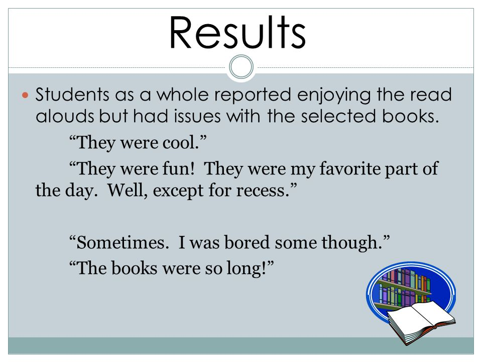 Results Students as a whole reported enjoying the read alouds but had issues with the selected books.
